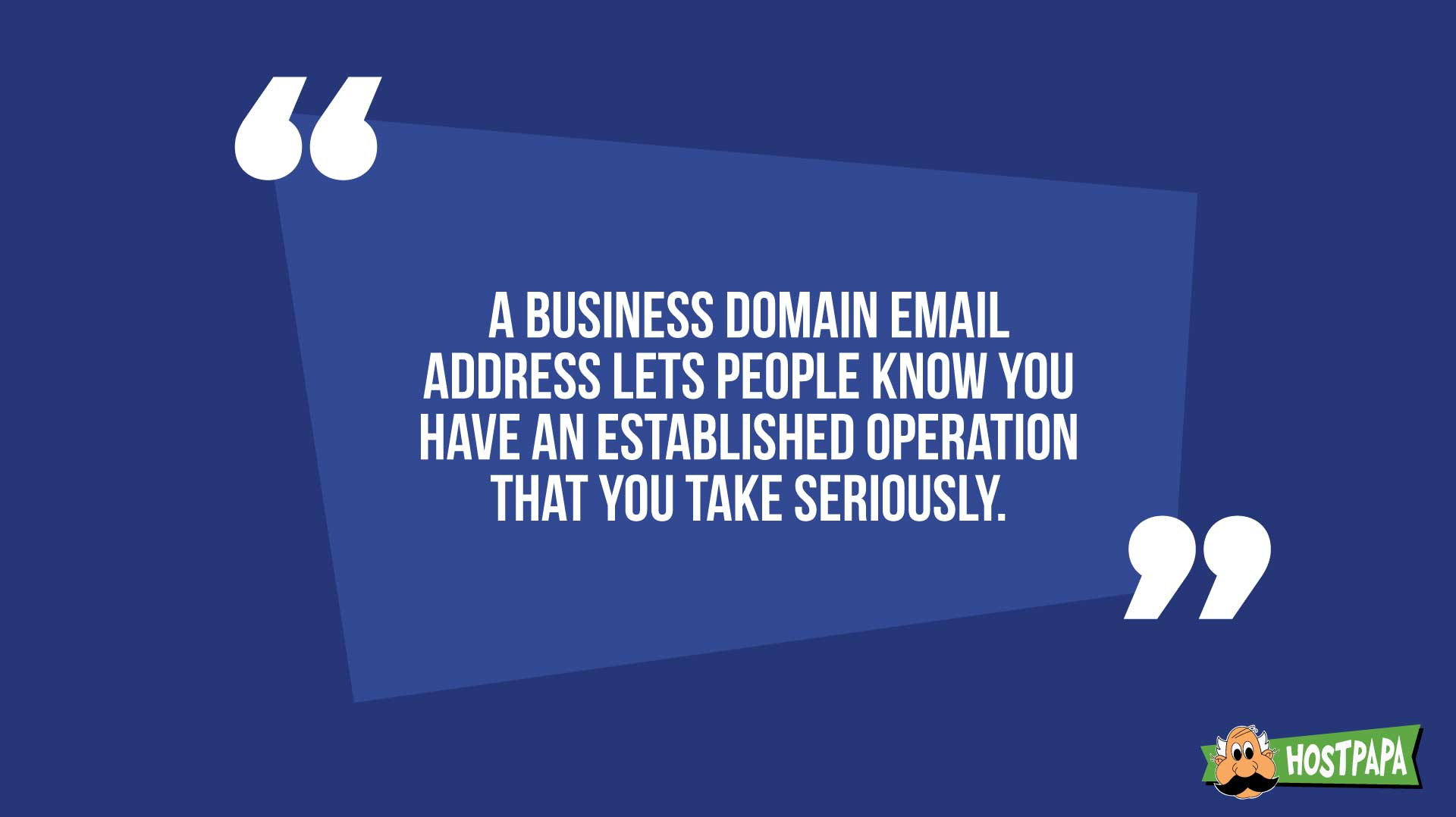 A business company email address lets people know you have an established operation that you take seriously