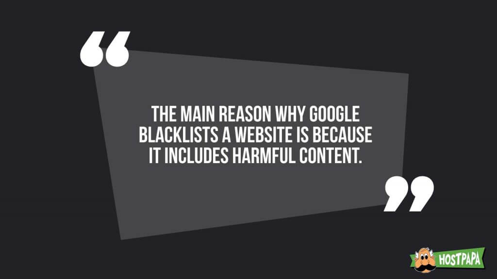 The main reason why google blacklist a website is because it includes harmful content
