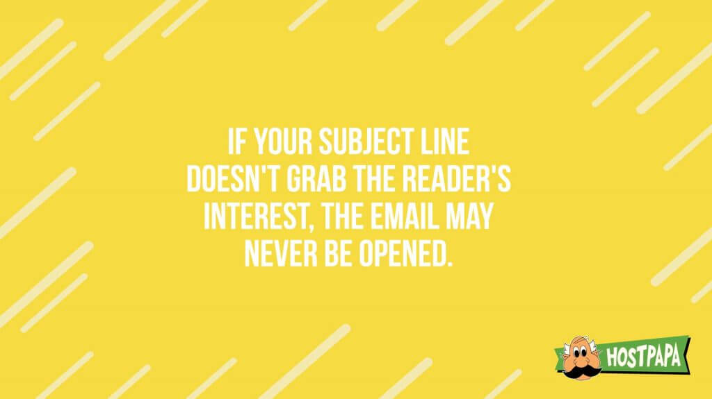 If your subject line doesn't grab the header's interest, the email may never be opened