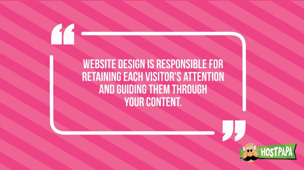 Website design is responsible for retaining each visitor's attention and guiding them through your content