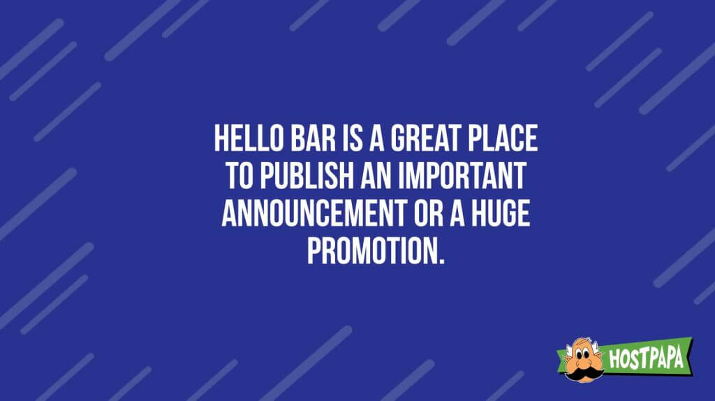 Hello bar is a great place to publish and important anouncement of a huge promotion