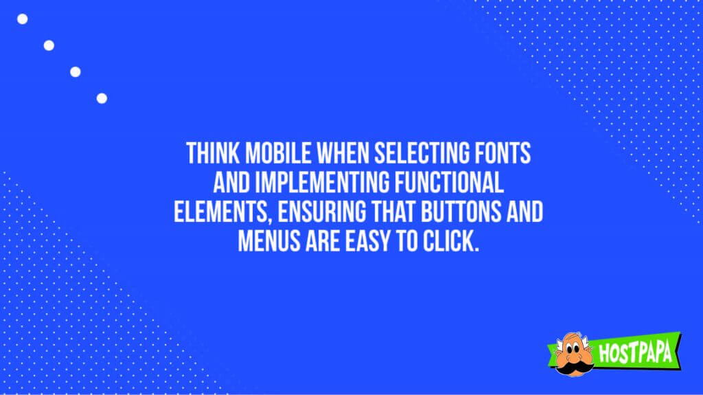 Think mobile when selecting fonts and implementing functional elements ensuring that buttons and menus are easy to click