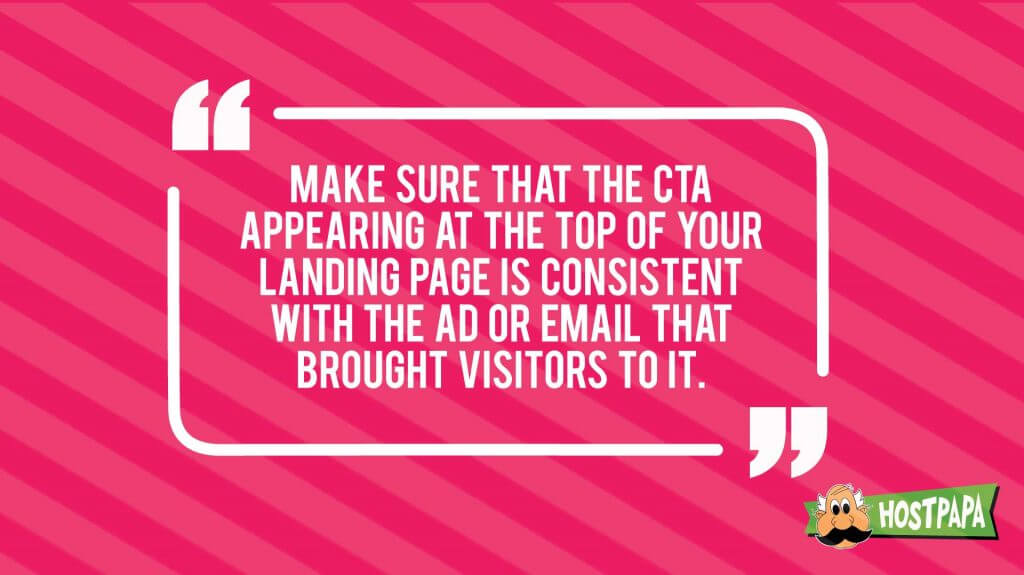 Make sure that the CTA appearing at the top of your landing page is consistent with the ad