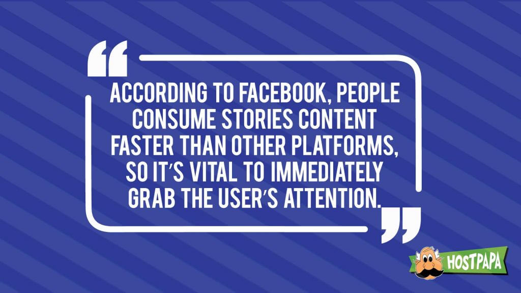 According to facebook, people consume stories content faster than other platforms